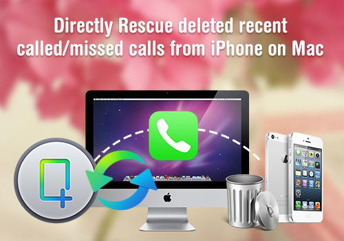 directly rescue deleted recent called Directly recover lost and deleted Call history from iPhone without iTunes backup on Mac