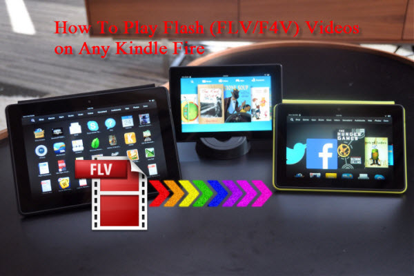 flv to kindle fire series Enable Flash Video playback on Amazon Kindle Fire Series