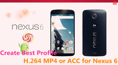 best profile for nexus 6 How to Create an H.264 MP4/AAC profile for Nexus 6?